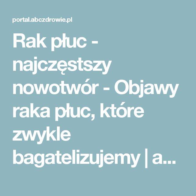 Rak płuc - najczęstszy nowotwór - Objawy raka płuc, które zwykle bagatelizujemy   abcZdrowie.pl