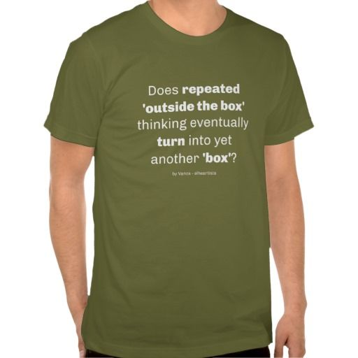 So, does repeated outside the box thinking eventually turn into yet another box? A funny twist, that may need 'outside the box' thinking to be fully understood :) White design on dark-colored tshirts (also available in black for light-colored tshirts).