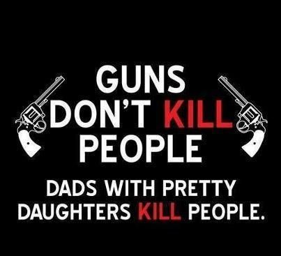 bad daddy quotes | Gagnamite: Guns Don't Kill People Dads With Pretty Daughters Kill ...