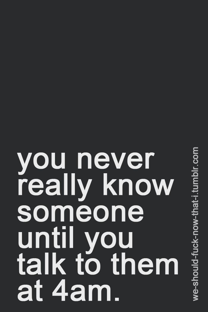 Not true, I have talked to the same person at 4 am more times than I can count, still I apparently didn't know him at all. :(