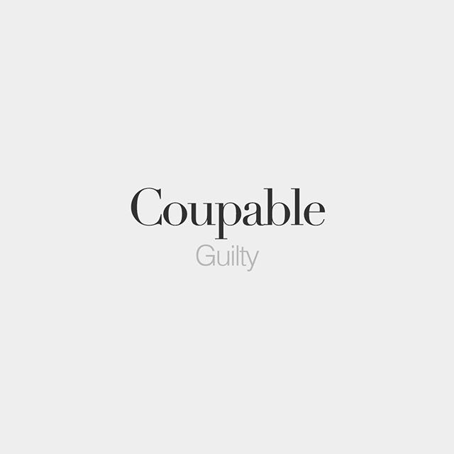Coupable (both masculine and feminine) | Guilty | /ku.pabl/
