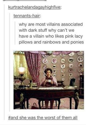 -shivers- Umbridge<< we all do this when we see her with her smug little grin and her stupid rules that are ridiculous.