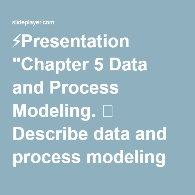"⚡Presentation ""Chapter 5 Data and Process Modeling.  Describe data and process modeling concepts and tools, including data flow diagrams, a data dictionary, and process."""