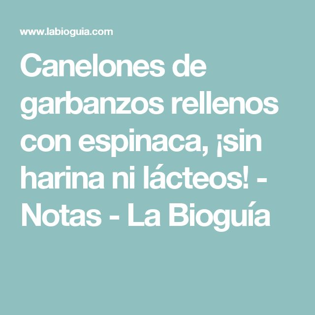 Canelones de garbanzos rellenos con espinaca, ¡sin harina ni lácteos! - Notas - La Bioguía