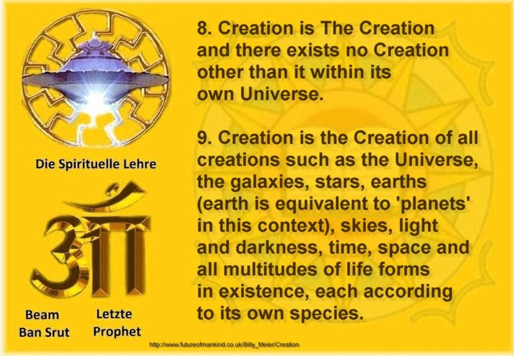 8. Creation is The Creation and there exists no Creation other than it within its own Universe. 9. Creation is the Creation of all creations such as the Universe, the galaxies, stars, earths (earth is equivalent to 'planets' in this context), skies, light and darkness, time, space and all multitudes of life forms in existence, each according to its own species. http://www.futureofmankind.co.uk/Billy_Meier/Creation Ban-Srut Beam - Last Prophet - Lineage of Nokodemion