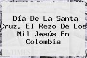 http://tecnoautos.com/wp-content/uploads/imagenes/tendencias/thumbs/dia-de-la-santa-cruz-el-rezo-de-los-mil-jesus-en-colombia.jpg Dia De La Santa Cruz. Día de la Santa Cruz, el rezo de los mil jesús en Colombia, Enlaces, Imágenes, Videos y Tweets - http://tecnoautos.com/actualidad/dia-de-la-santa-cruz-dia-de-la-santa-cruz-el-rezo-de-los-mil-jesus-en-colombia/