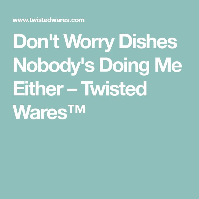 Don't Worry Dishes Nobody's Doing Me Either – Twisted Wares™