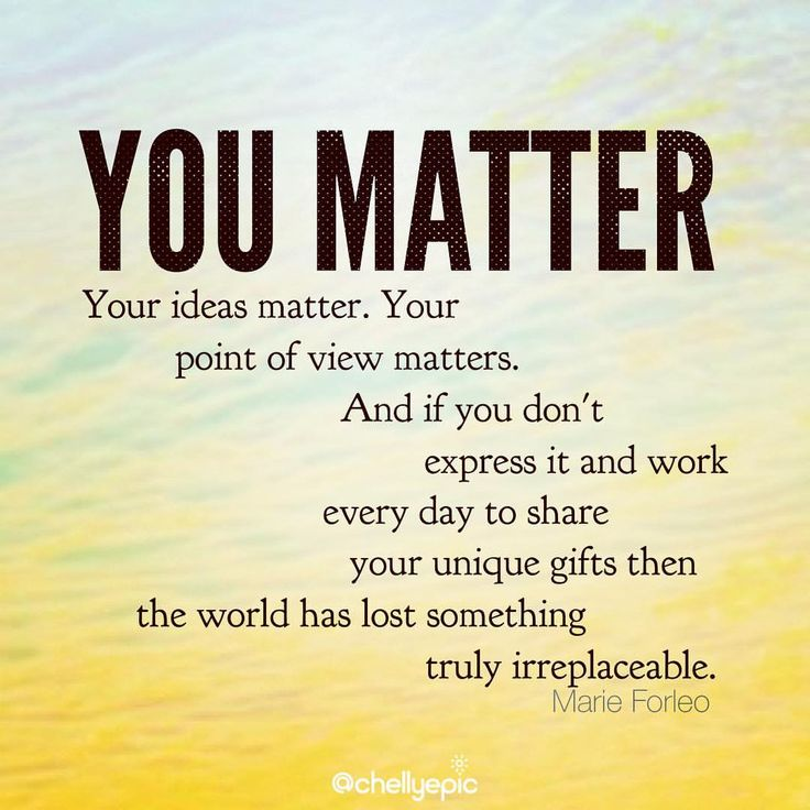 You matter... - Marie Forleo. Don't ever forget it!  @chellyepic