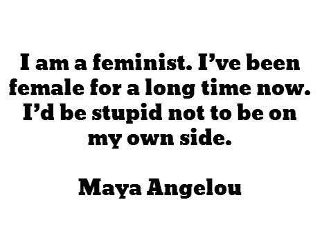 I am a feminist. I've been female for a long time now. I'd be stupid not to be on my own side. - Maya Angelou