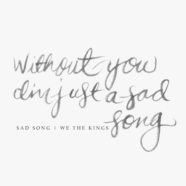 """""""Without you I'm just a sad song."""" Sad Song, We The Kings."""
