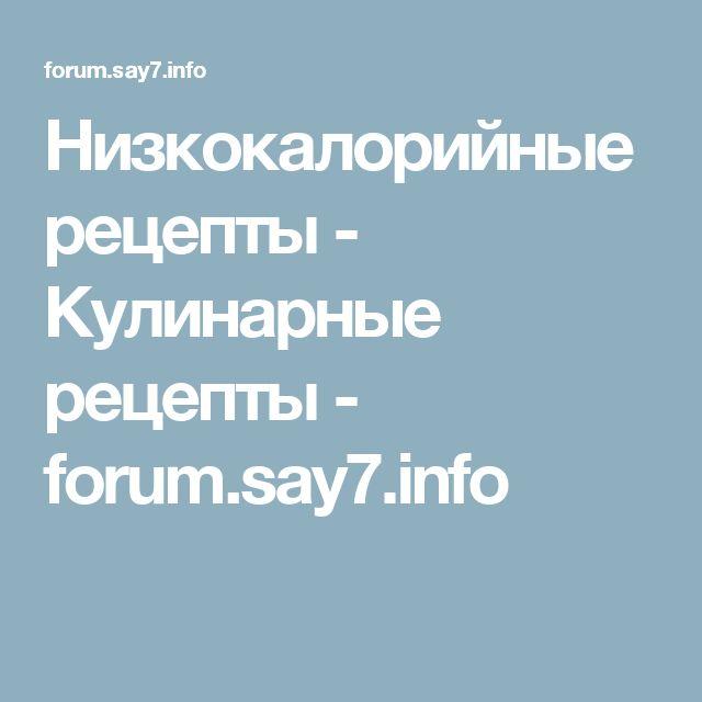 Низкокалорийные рецепты - Кулинарные рецепты - forum.say7.info