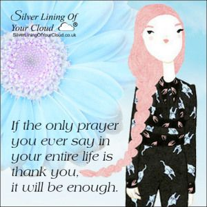 If the only prayer you ever say in your entire life is thank you, it will be enough. -Meister Eckhardt..._More fantastic quotes on: https://www.facebook.com/SilverLiningOfYourCloud  _Follow my Quote Blog on: http://silverliningofyourcloud.wordpress.com/