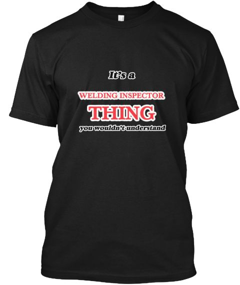 It's A Welding Inspector Thing Black T-Shirt Front - This is the perfect gift for someone who loves Welding Inspector. Thank you for visiting my page (Related terms: It's a Welding Inspector thing, you wouldn't understand,love,I love my Welding Inspector,Welding Ins ...)