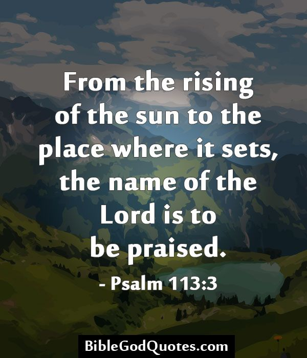 From the rising of the sun to the place where it sets, the name of the Lord is to be praised. - Psalm 113:3