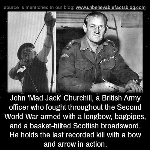 John 'Mad Jack' Churchill, a British Army officer who fought throughout the Second World War armed with a longbow, bagpipes, and a basket-hilted Scottish broadsword. He holds the last recorded kill with a bow and arrow in action.