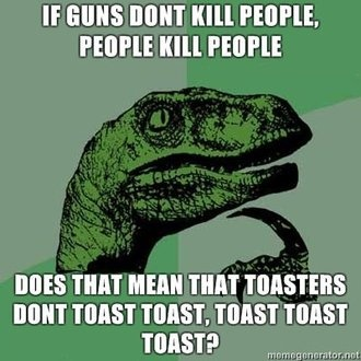 If guns don't kill people, people kill people, does that meant that toasters dont toast toast, toast toast toast?