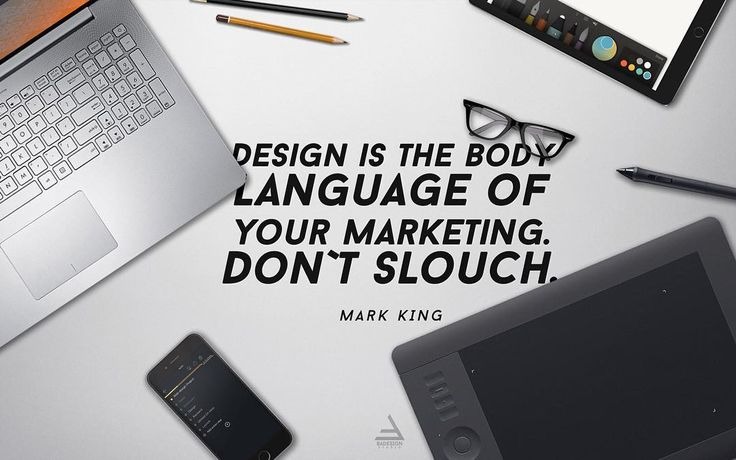 Design is the body language of your marketing. Don`t slouch. Mark King