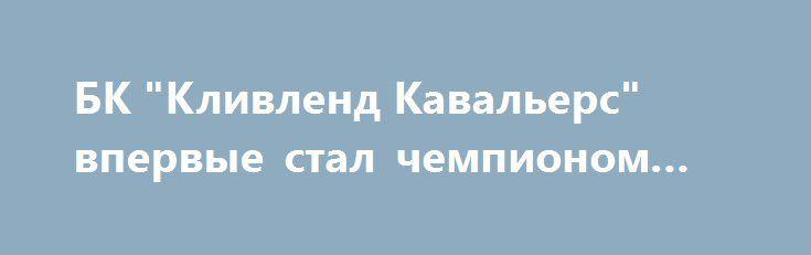 """БК """"Кливленд Кавальерс"""" впервые стал чемпионом НБА http://ukrainianwall.com/sport/bk-klivlend-kavalers-vpervye-stal-chempionom-nba/  КИЕВ. 21 июня. УНН. Баскетболисты """"Кливленд Кавальерс"""" впервые в истории клуба получили чемпионство НБА, обыграв в гостях в решающем седьмом поединке финальной серии """"Голден Стэйт Уорриорз"""" с результатом 93:89, передает"""