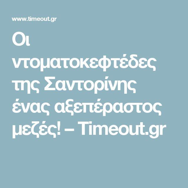 Οι ντοματοκεφτέδες της Σαντορίνης ένας αξεπέραστος μεζές! – Timeout.gr
