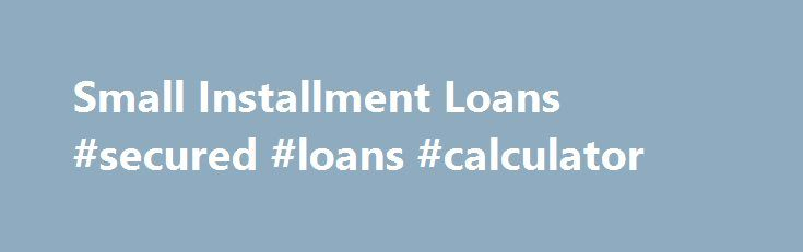 Small Installment Loans #secured #loans #calculator http://loan.remmont.com/small-installment-loans-secured-loans-calculator/  #online installment loans # Small Installment Loans Did you happen to get into a situation when you urgently need money and all the sources where you could get some cash are cut off? We all realize how hard it is to experience such difficulties. No matter what you need money for – a birthday party…The post Small Installment Loans #secured #loans #calculator appeared…