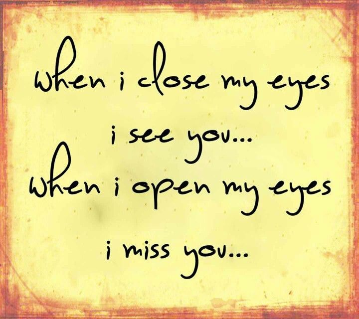 When I close my eyes I see you... When I open my eyes I miss you...