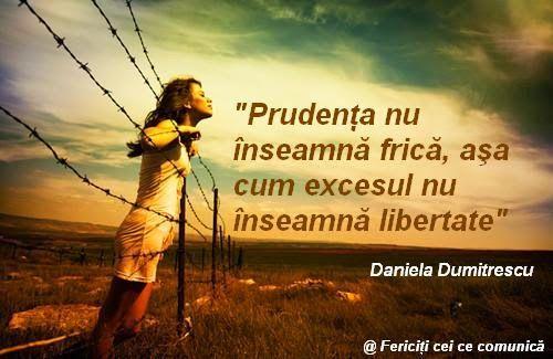 Prudenta nu inseamna frica, asa cum excesul nu inseamna libertate - Daniela Dumitrescu  #quotes #iubire #relatii #fericiticeicecomunica   http://danieladumitrescu.blogspot.ro/