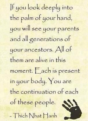 If you look deeply into the palm of your hand, you will see your parents and all generations of your ancestors. All of them are alive in this moment. Each is present in your body. You are the continuation of each of these people. -Thich Nhat Hanh