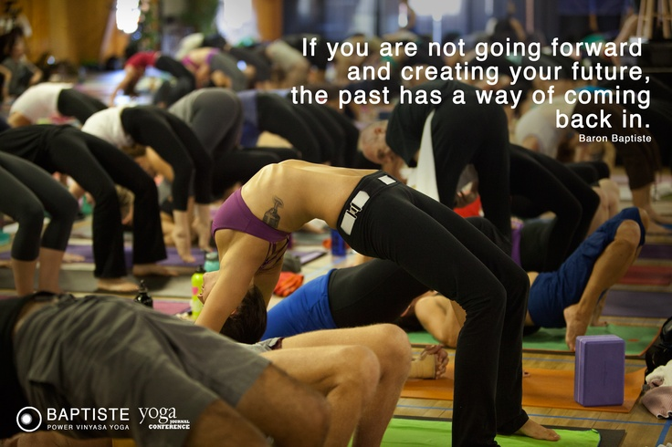 """""""If you are not going forward and creating your future, the past has a way of coming back in."""" Baron Baptiste"""