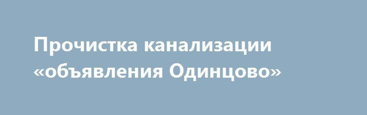 Прочистка канализации «объявления Одинцово» http://www.pogruzimvse.ru/doska113/?adv_id=824 Чистим канализацию срочно и с гарантией. Срочный выезд в течение 10 минут после звонка. Настоящее немецкое качество прочистки труб гарантировано. Любая сложность работ по чистке засоров труб.Чистка труб, устранение засоров, прочистка канализационных труб, промывка канализации, очистка стоков, промывка труб, чистка сливов, промывка канализации, прочистка засоров канализации, устранение засоров…