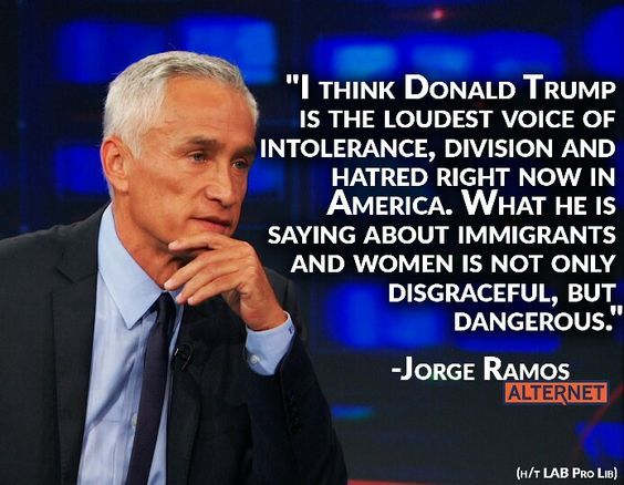 I THINK DONALD TRUMP IS THE LUDEST VOICE OF INTOLERANCE, DIVISION AND HATRED RIGHT NOW IN AMERICA - JORGE RAMOS