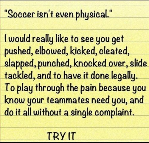Truth!! Try it! Being a soccer player is not as easy as u think!! You can also put getting a concussion in there....