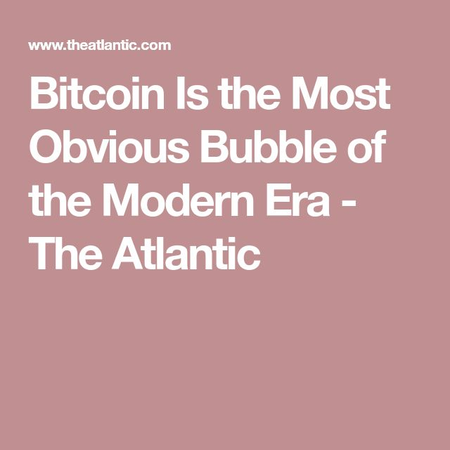 Bitcoin Is the Most Obvious Bubble of the Modern Era - The Atlantic