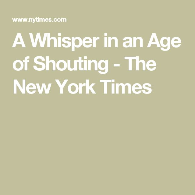 A Whisper in an Age of Shouting - The New York Times
