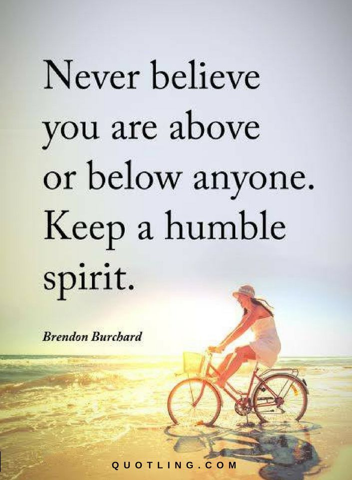 Quotes Never believe you are above or below anyone. Keep a humble spirit.