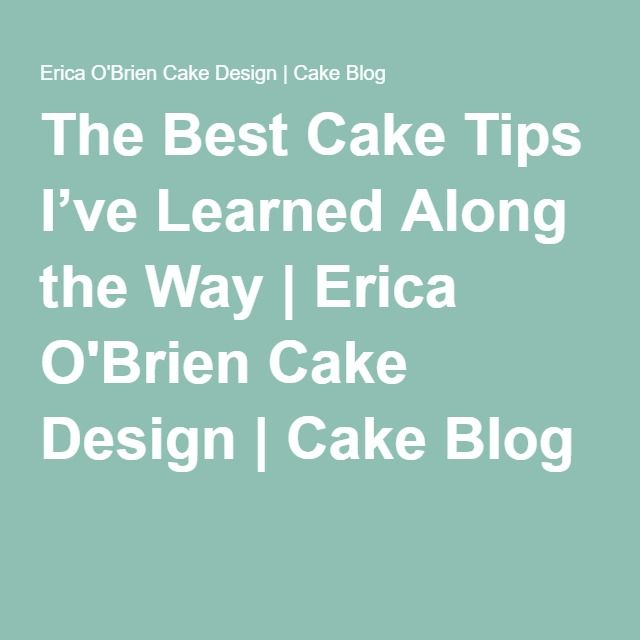 The Best Cake Tips I've Learned Along the Way | Erica O'Brien Cake Design | Cake Blog