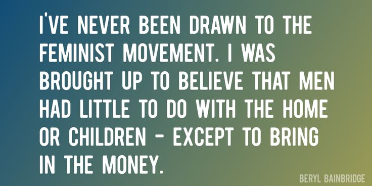 Quote by Beryl Bainbridge => I've never been drawn to the feminist movement. I was brought up to believe that men had little to do with the home or children - except to bring in the money.