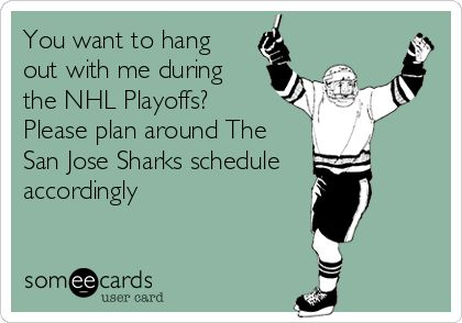 You want to hang out with me during the NHL Playoffs? Please plan around The San Jose Sharks schedule accordingly.
