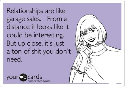 Funny Encouragement Ecard: Relationships are like garage sales. From a distance it looks like it could be interesting. But up close, it's just a ton of shit you don't need. For my sister...