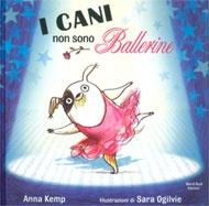 I cani non sono ballerine Sara Ogilvie  Anna Kemp  Biff è un cane fuori dal comune, ama la musica, non crede di essere un cane ma di essere una prima ballerina. L'esilarante storia di un cane dalla grande personalità e dai sogni ancora più grandi!  ragazzina è convinta che Biff sia una star  e tenta in tutti i modi di iscriverlo al balletto; fin quando un'inaspettata possibilità darà modo a Biff di mostrare a tutti quello che vale.     Illustratore: Sara Ogilvie  Autore: Anna Kemp
