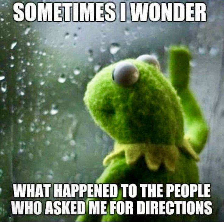 Literally... every time because most times right after, I'm like if I were lost and received the directions I just gave, I'd have no clue what the hell I just said.