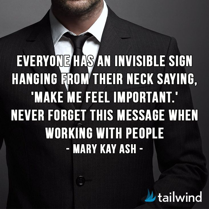 Something to think about as you start the week: Everyone has an invisible sign hanging from their neck saying, 'Make me feel important.' Never forget this message when working with people. -Mary Kay Ash