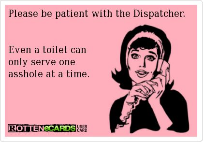 Rottenecards - Please be patient with the Dispatcher.   Even a toilet can  only serve one  asshole at a time.