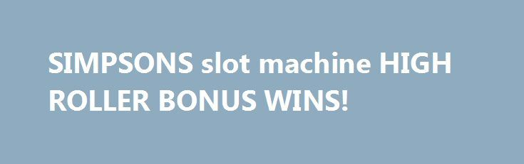 SIMPSONS slot machine HIGH ROLLER BONUS WINS! http://casino4uk.com/2017/11/24/simpsons-slot-machine-high-roller-bonus-wins/  SIMPSONS slot machine HIGH ROLLER BONUS WINS!The post SIMPSONS slot machine HIGH ROLLER BONUS WINS! appeared first on Casino4uk.com.