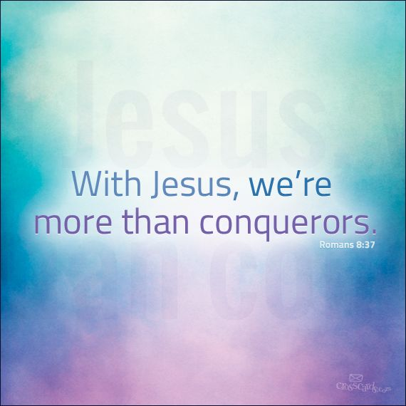 """""""No, in all these things we are more than conquerors through him who loved us."""" Romans 8:37"""