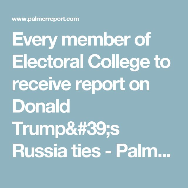Every member of Electoral College to receive report on Donald Trump's Russia ties - Palmer Report