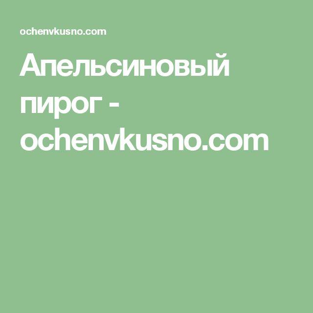Апельсиновый пирог - ochenvkusno.com