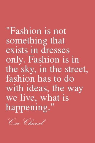 (Coco Chanel) Fashion is seen everywhere. It takes a true artist to understand how to take advantage of their surrounding and turn it into fashion.