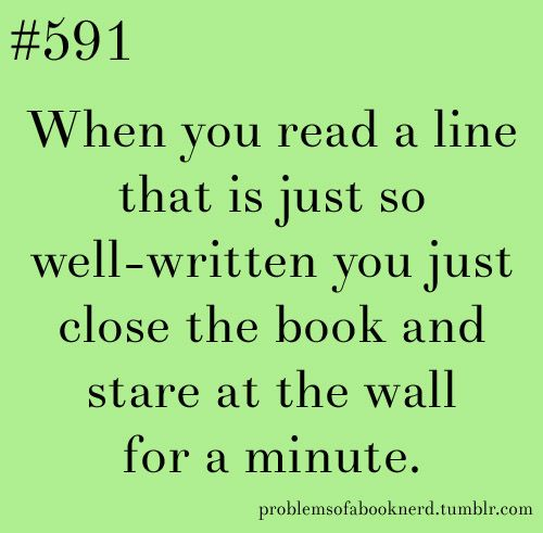 When you read a line that is just so well-written you just close the book and stare at the wall for a minute. Problems of a book nerd!