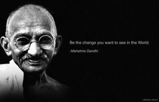 Be the #change you want to see in the #world.  #Gandhi