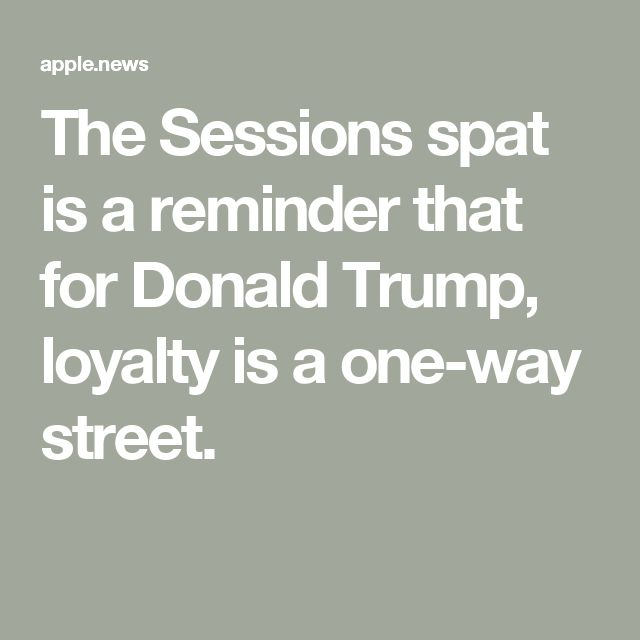 The Sessions spat is a reminder that for Donald Trump, loyalty is a one-way street. In Art of the Deal, Trump praised lawyer, Roy Cohn; but, when Cohn was dying of AIDS, trump dumped him.